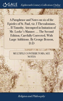 Paraphrase and Notes on Six of the Epistles of St. Paul, Viz. I Thessalonians, ... II Timothy. Attempted in Imitation of Mr. Locke's Manner. ... the Second Edition, Carefully Corrected, with Large Additions. by George Benson, D.D
