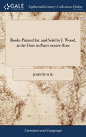 Books Printed For, and Sold by J. Wood, at the Dove in Pater-Noster-Row