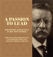 A Passion to Lead Theodore Roosevelt in His Own Words