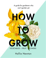 How to Grow A Guide for Gardeners Who Can't Garden Yet