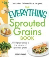 The The Everything Sprouted Grains Book A complete guide to the miracle of sprouted grains A complete guide to the miracle of sprouted grains