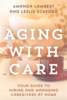 Aging with Care Your Guide to Hiring and Managing Caregivers at Home