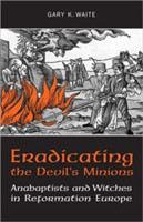 Eradicating the  Devil's Minions Anabaptists and Witches in Reformation Europe, 1535-1600