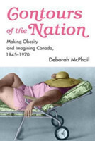 Contours of the Nation Making Obesity and Imagining Canada, 1945-1970