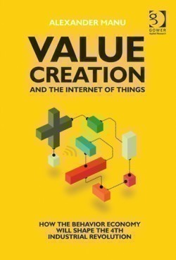 Value Creation and the Internet of Things How the Behavior Economy will Shape the 4th Industrial Revolution