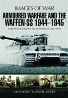 Armoured Warfare and the Waffen-SS 1944-1945 Rare Photographs from Wartime Archives