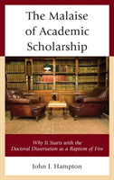 The Malaise of Academic Scholarship Why It Starts with the Doctoral Dissertation as a Baptism of Fire