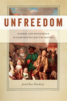 Unfreedom Slavery and Dependence in Eighteenth-Century Boston