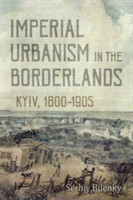 Imperial Urbanism in the Borderlands Kyiv, 1800 - 1905