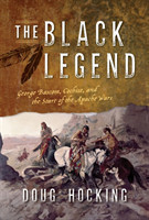 The Black Legend George Bascom, Cochise, and the Start of the Apache Wars