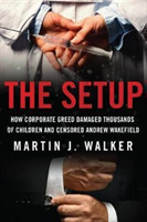 The Setup How Corporate Greed Damaged Thousands of Children and Censored Andrew Wakefield