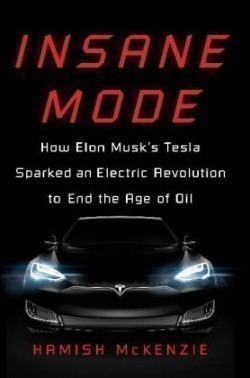 Insane Mode How Elon Musk's Tesla Sparked an Electric Revolution to End the Age of Oil