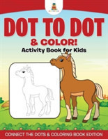 Dot to Dot & Color! Activity Book for Kids Connect the Dots & Coloring Book Edition