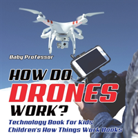 How Do Drones Work? Technology Book for Kids - Children's How Things Work Books