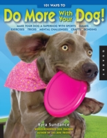 101 Ways to Do More with Your Dog Make Your Dog a Superdog with Sports, Games, Exercises, Tricks, Mental Challenges, Crafts, and Bonding