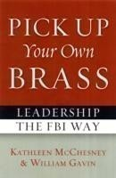 Pick Up Your Own Brass Leadership the FBI Way