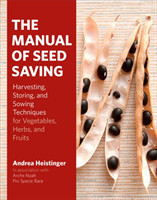 The Manual of Seed-Saving Harvesting, Storing and Sowing Techniques for Vegetables, Herbs and Fruits