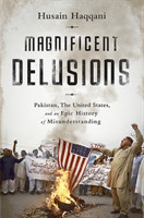 Magnificent Delusions Pakistan, the United States, and an Epic History of Misunderstanding
