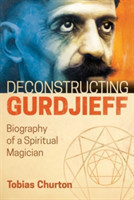Deconstructing Gurdjieff Biography of a Spiritual Magician