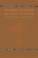 Oramos Cantando: We Pray in Song A Bilingual Roman Catholic Hymnal