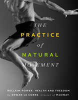 The Practice Of Natural Movement Reclaim Power, Health, and Freedom