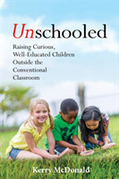 Unschooled Raising Curious, Well-Educated Children Outside the Conventional Classroom