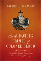 The Audacious Crimes of Colonel Blood - The Spy Who Stole the Crown Jewels and Became the King`s Secret Agent