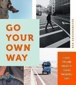 Go Your Own Way Hacks, Tips and Tricks to Travel the World Solo Hacks, Tips and Tricks to Travel the World Solo