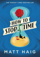 Haig, Matt - How to Stop Time 2017'S RUNAWAY SUNDAY TIMES BESTSELLER
