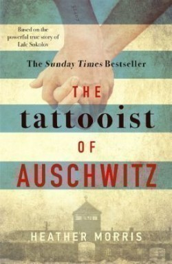The Morris, Heather - The Tattooist of Auschwitz the heart-breaking and unforgettable international best the heart-breaking and unforgettable international bestseller