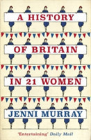 A History of Britain in 21 Women A Personal Selection