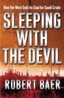 Sleeping with the Devil The Truth About Saudi Arabia and Their Crude Threat to the West
