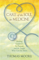 Care of the Soul in Medicine Healing Guidance for Patients and the People Who Care for Them