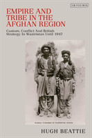 Empire and Tribe in the Afghan Frontier Region Custom, Conflict and British Strategy in Waziristan Until 1947