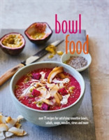 Bowl Food Over 75 Recipes for Satisfying Smoothie Bowls, Salads, Soups, Noodles, Stews and More