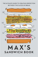 Max's Sandwich Book The Ultimate Guide to Creating Perfection Between Two Slices of Bread
