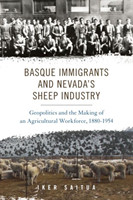 Basque Immigrants and Nevada's Sheep Industry Geopolitics and the Making of an Agricultural Workforce, 1880-1954