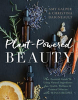 Plant-Powered Beauty The Essential Guide to Using Natural Ingredients for Health, Wellness, and Personal Skincare (with 50-plus Recipes)