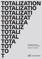 Totalization Speculative Practice in Architectural Education