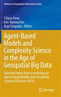 Agent-Based Models and Complexity Science in the Age of Geospatial Big Data Selected Papers from a workshop on Agent-Based Models and Complexity Science (GIScience 2016)