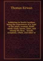 Soldiering in North Carolina; being the experiences of a 'typo' in the pines, swamps, fields, sandy roads, towns, cities, and among the fleas, . lizards, scorpions, rebels, and other re