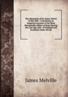 The Memoires of Sir James Melvil of Hal-Hill: : Containing an Impartial Account of the Most Remarkable Affairs of State During the Last Age, Not . of England and Scotland, Under the Re