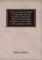 The juvenile budget re-opened: being further selections from the writings of Doctor John Aikin ; with copious notes