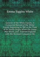 Genesis of the White Family: A Connected Record of the White Family Beginning in 900 at the Time of Its Welsh Origin When the Name Was Wynn, and . Entered England with the Norman Conqueror. Re