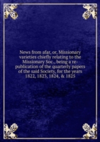 News from afar, or, Missionary varieties chiefly relating to the Missionary Soc., being a re-publication of the quarterly papers of the said Society, for the years 1822, 1823, 1824, & 1825