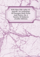 Kitb Man Ghb 'anhu Al-mutrib: An Anthology Of Passages Both Prose And Poetry, On A Variety Of Subjects (Arabic Edition)