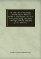 In the Amazon Jungle: Adventures in Remote Parts of the Upper Amazon River, Including a Sojourn Among Cannibal Indians (Scots Edition)