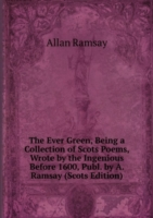 The Ever Green, Being a Collection of Scots Poems, Wrote by the Ingenious Before 1600, Publ. by A. Ramsay (Scots Edition)