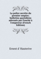 La police secrete du premier empire; bulletins quotidiens adresses par Fouche a l'empereur (French Edition)
