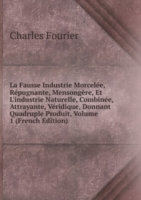 La Fausse Industrie Morcelee, Repugnante, Mensongere, Et L'industrie Naturelle, Combinee, Attrayante, Veridique, Donnant Quadruple Produit, Volume 1 (French Edition)